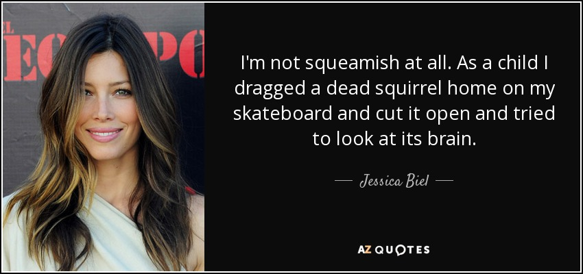 I'm not squeamish at all. As a child I dragged a dead squirrel home on my skateboard and cut it open and tried to look at its brain. - Jessica Biel