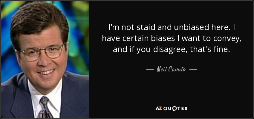 I'm not staid and unbiased here. I have certain biases I want to convey, and if you disagree, that's fine. - Neil Cavuto