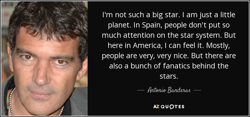 I'm not such a big star. I am just a little planet. In Spain, people don't put so much attention on the star system. But here in America, I can feel it. Mostly, people are very, very nice. But there are also a bunch of fanatics behind the stars. - Antonio Banderas