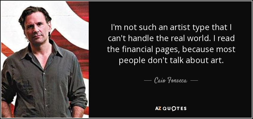 I'm not such an artist type that I can't handle the real world. I read the financial pages, because most people don't talk about art. - Caio Fonseca