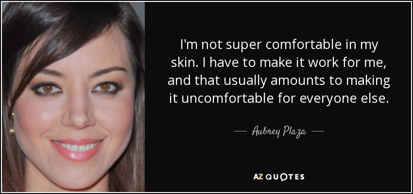 I'm not super comfortable in my skin. I have to make it work for me, and that usually amounts to making it uncomfortable for everyone else. - Aubrey Plaza