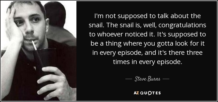 I'm not supposed to talk about the snail. The snail is, well, congratulations to whoever noticed it. It's supposed to be a thing where you gotta look for it in every episode, and it's there three times in every episode. - Steve Burns