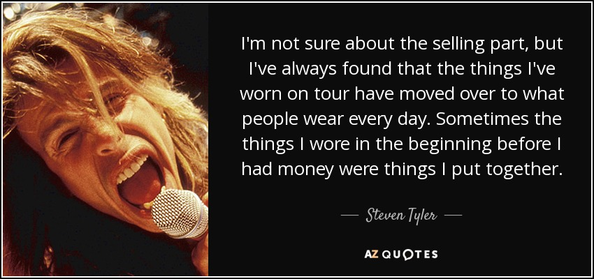 I'm not sure about the selling part, but I've always found that the things I've worn on tour have moved over to what people wear every day. Sometimes the things I wore in the beginning before I had money were things I put together. - Steven Tyler