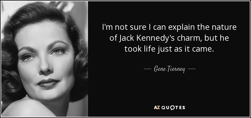 I'm not sure I can explain the nature of Jack Kennedy's charm, but he took life just as it came. - Gene Tierney