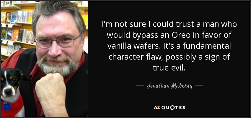 I'm not sure I could trust a man who would bypass an Oreo in favor of vanilla wafers. It's a fundamental character flaw, possibly a sign of true evil. - Jonathan Maberry