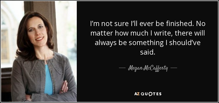 I'm not sure I'll ever be finished. No matter how much I write, there will always be something I should've said. - Megan McCafferty