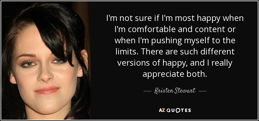 I'm not sure if I'm most happy when I'm comfortable and content or when I'm pushing myself to the limits. There are such different versions of happy, and I really appreciate both. - Kristen Stewart