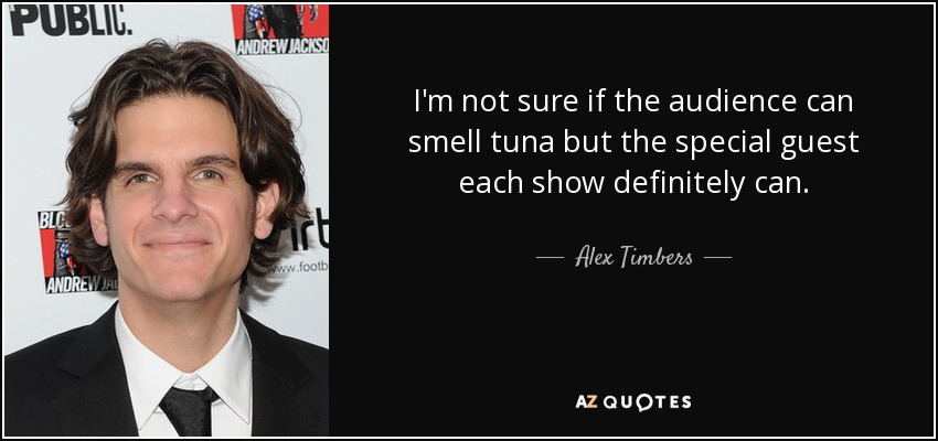 I'm not sure if the audience can smell tuna but the special guest each show definitely can. - Alex Timbers