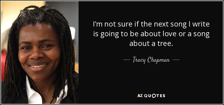 I'm not sure if the next song I write is going to be about love or a song about a tree. - Tracy Chapman