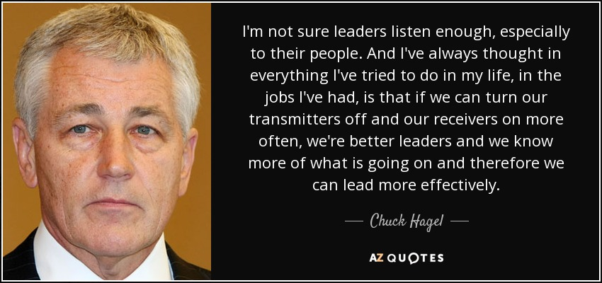 I'm not sure leaders listen enough, especially to their people. And I've always thought in everything I've tried to do in my life, in the jobs I've had, is that if we can turn our transmitters off and our receivers on more often, we're better leaders and we know more of what is going on and therefore we can lead more effectively. - Chuck Hagel