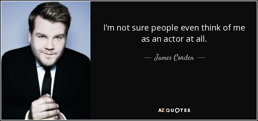 I'm not sure people even think of me as an actor at all. - James Corden