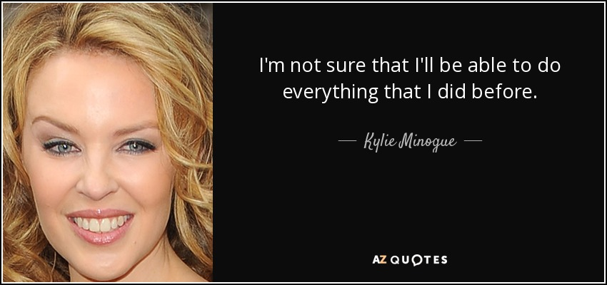 I'm not sure that I'll be able to do everything that I did before. - Kylie Minogue