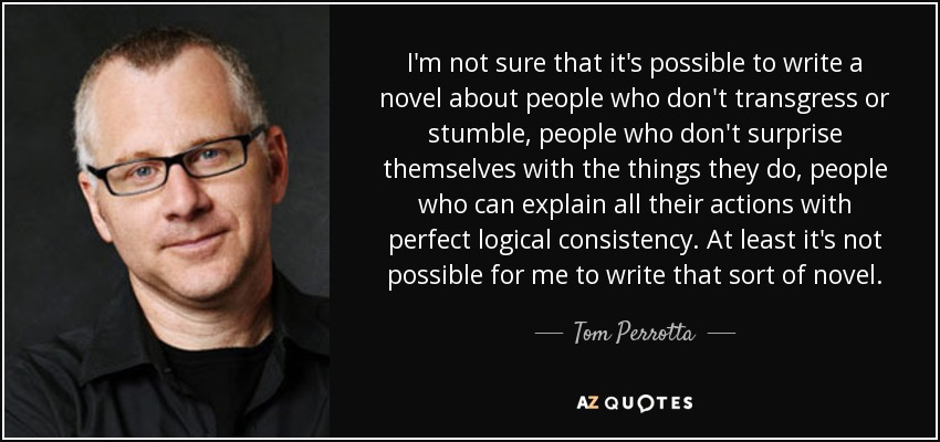 I'm not sure that it's possible to write a novel about people who don't transgress or stumble, people who don't surprise themselves with the things they do, people who can explain all their actions with perfect logical consistency. At least it's not possible for me to write that sort of novel. - Tom Perrotta