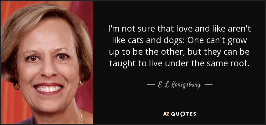 I'm not sure that love and like aren't like cats and dogs: One can't grow up to be the other, but they can be taught to live under the same roof. - E. L. Konigsburg