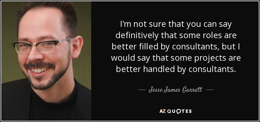 I'm not sure that you can say definitively that some roles are better filled by consultants, but I would say that some projects are better handled by consultants. - Jesse James Garrett