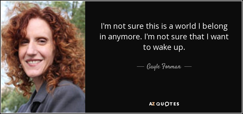 I'm not sure this is a world I belong in anymore. I'm not sure that I want to wake up. - Gayle Forman