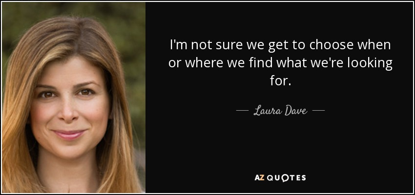 I'm not sure we get to choose when or where we find what we're looking for. - Laura Dave