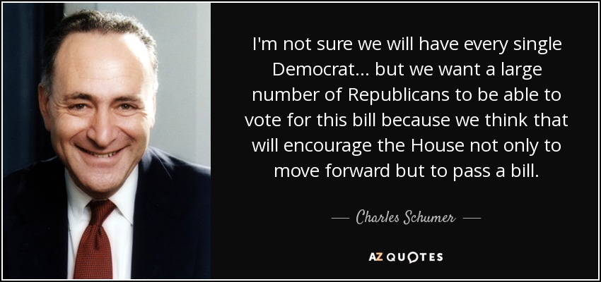 I'm not sure we will have every single Democrat ... but we want a large number of Republicans to be able to vote for this bill because we think that will encourage the House not only to move forward but to pass a bill. - Charles Schumer