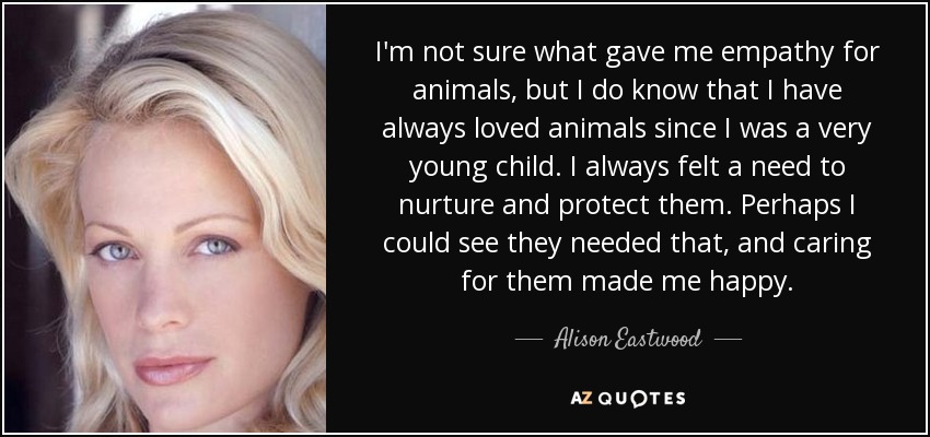 I'm not sure what gave me empathy for animals, but I do know that I have always loved animals since I was a very young child. I always felt a need to nurture and protect them. Perhaps I could see they needed that, and caring for them made me happy. - Alison Eastwood