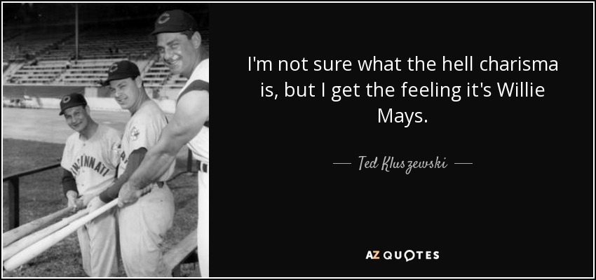 I'm not sure what the hell charisma is, but I get the feeling it's Willie Mays. - Ted Kluszewski
