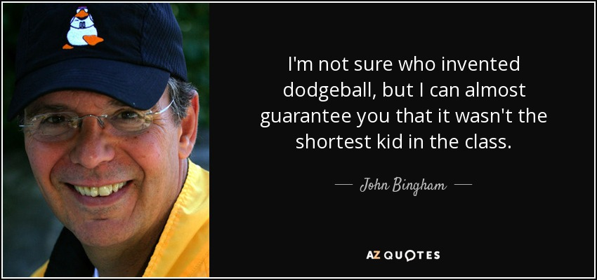 I'm not sure who invented dodgeball, but I can almost guarantee you that it wasn't the shortest kid in the class. - John Bingham