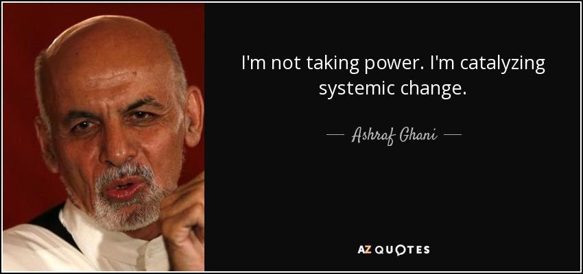 I'm not taking power. I'm catalyzing systemic change. - Ashraf Ghani