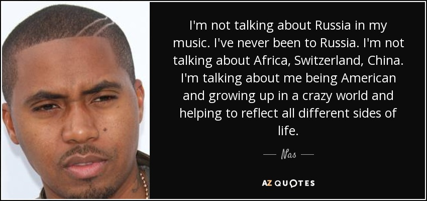 I'm not talking about Russia in my music. I've never been to Russia. I'm not talking about Africa, Switzerland, China. I'm talking about me being American and growing up in a crazy world and helping to reflect all different sides of life. - Nas
