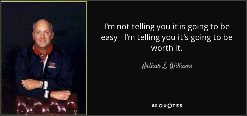 Arthur L Williams Jr Quote Im Not Telling You It Is Going To Be