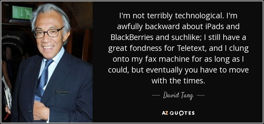 I'm not terribly technological. I'm awfully backward about iPads and BlackBerries and suchlike; I still have a great fondness for Teletext, and I clung onto my fax machine for as long as I could, but eventually you have to move with the times. - David Tang