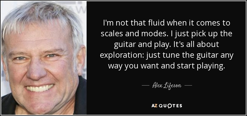 I'm not that fluid when it comes to scales and modes. I just pick up the guitar and play. It's all about exploration: just tune the guitar any way you want and start playing. - Alex Lifeson