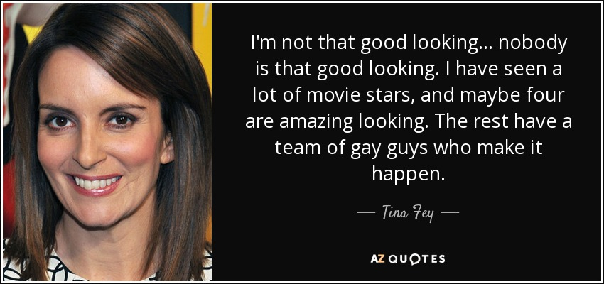 Tina Fey Quote Im Not That Good Looking Nobody Is That Good
