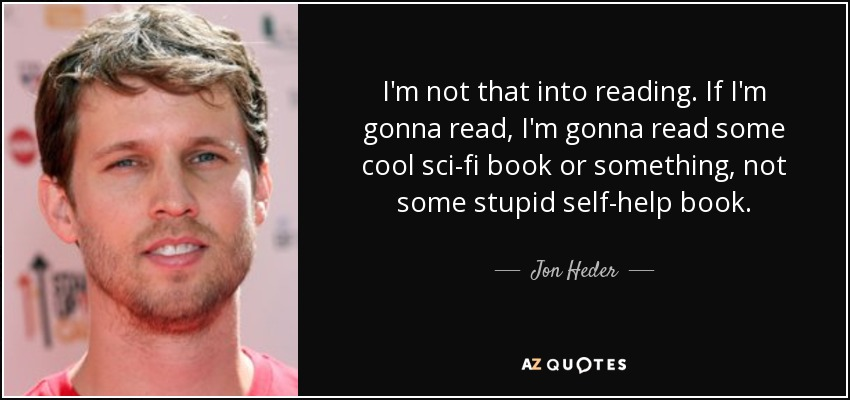 I'm not that into reading. If I'm gonna read, I'm gonna read some cool sci-fi book or something, not some stupid self-help book. - Jon Heder