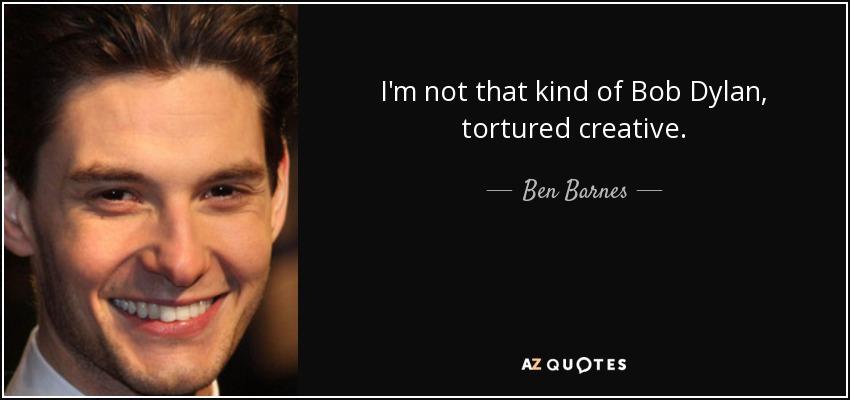 I'm not that kind of Bob Dylan, tortured creative. - Ben Barnes