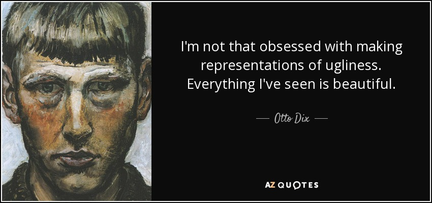 I'm not that obsessed with making representations of ugliness. Everything I've seen is beautiful. - Otto Dix