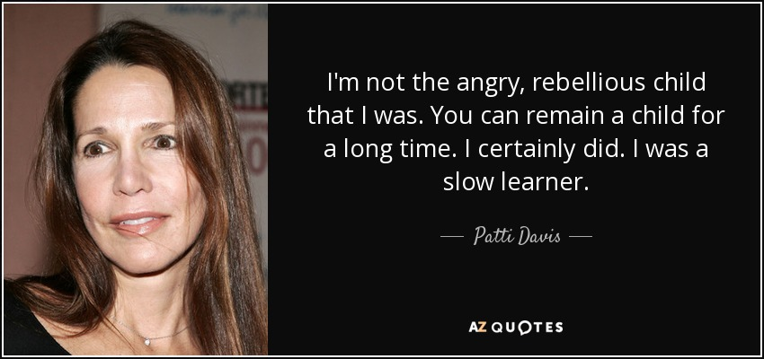 I'm not the angry, rebellious child that I was. You can remain a child for a long time. I certainly did. I was a slow learner. - Patti Davis