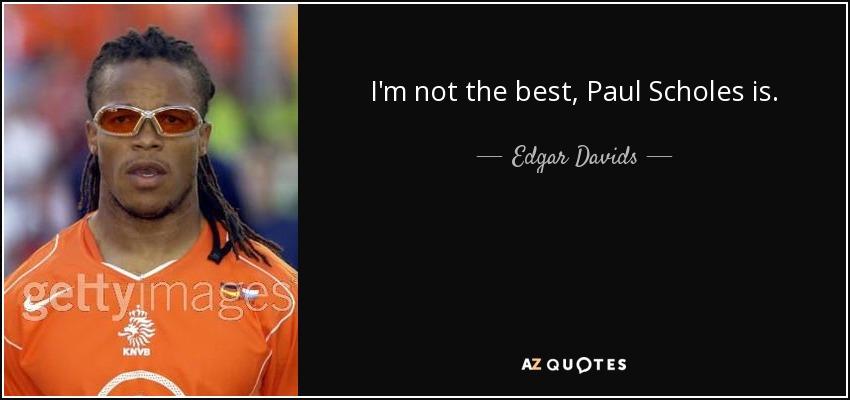 I'm not the best, Paul Scholes is. - Edgar Davids