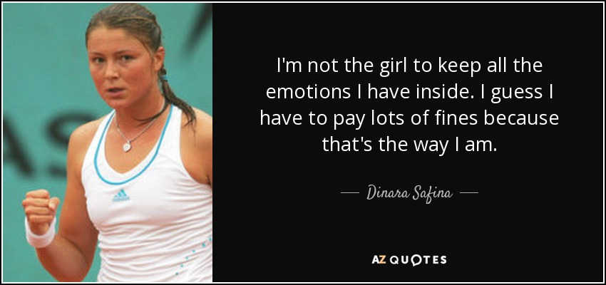 I'm not the girl to keep all the emotions I have inside. I guess I have to pay lots of fines because that's the way I am. - Dinara Safina