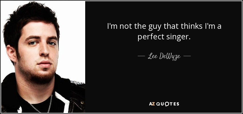 I'm not the guy that thinks I'm a perfect singer. - Lee DeWyze