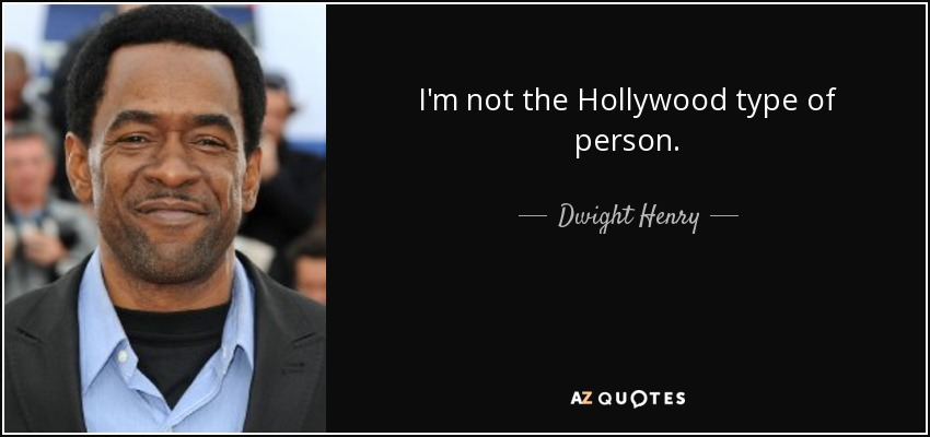 I'm not the Hollywood type of person. - Dwight Henry