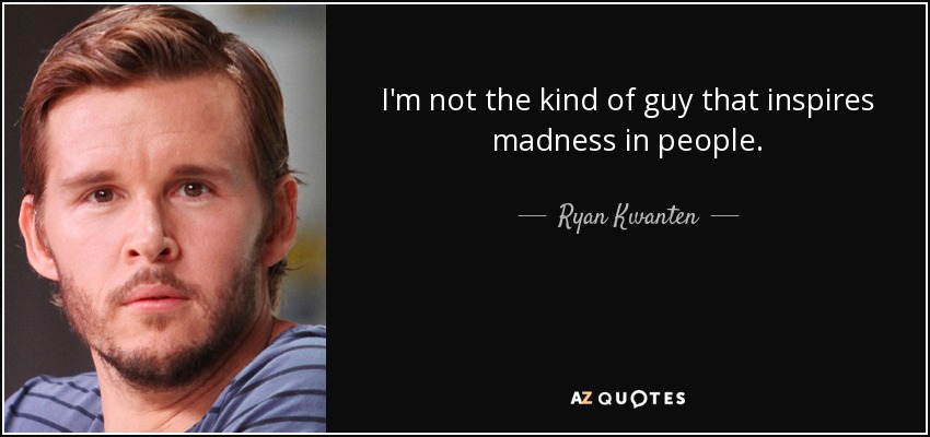 I'm not the kind of guy that inspires madness in people. - Ryan Kwanten