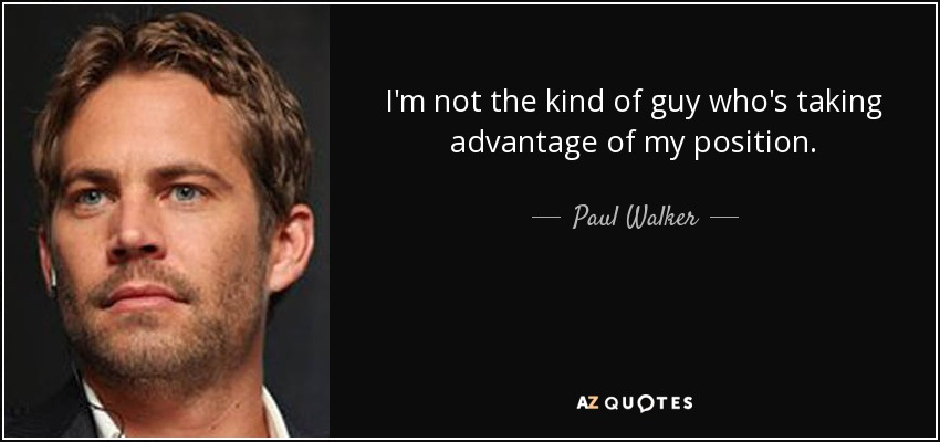 I'm not the kind of guy who's taking advantage of my position. - Paul Walker