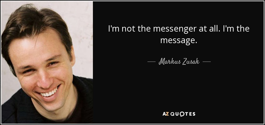 I'm not the messenger at all. I'm the message. - Markus Zusak