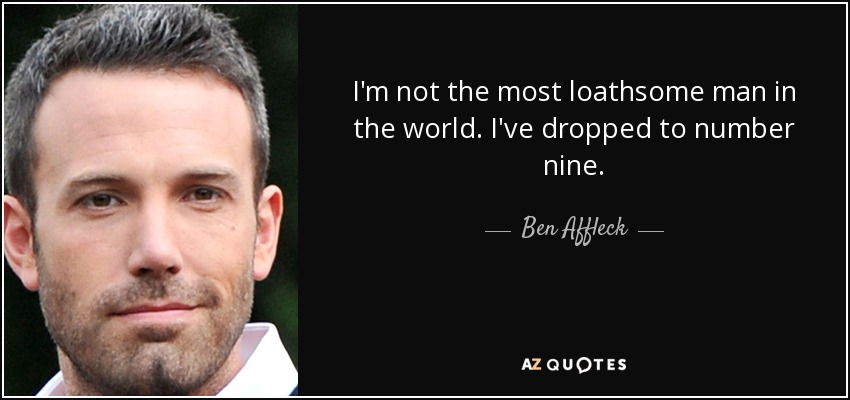 I'm not the most loathsome man in the world. I've dropped to number nine. - Ben Affleck