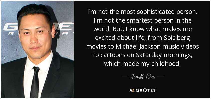 I'm not the most sophisticated person. I'm not the smartest person in the world. But, I know what makes me excited about life, from Spielberg movies to Michael Jackson music videos to cartoons on Saturday mornings, which made my childhood. - Jon M. Chu