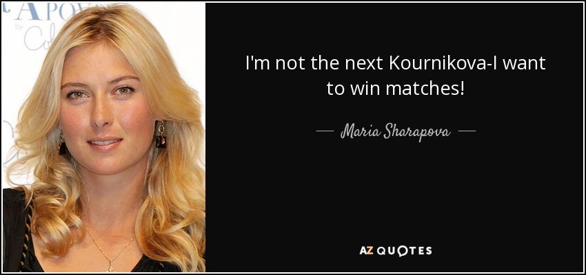 I'm not the next Kournikova-I want to win matches! - Maria Sharapova