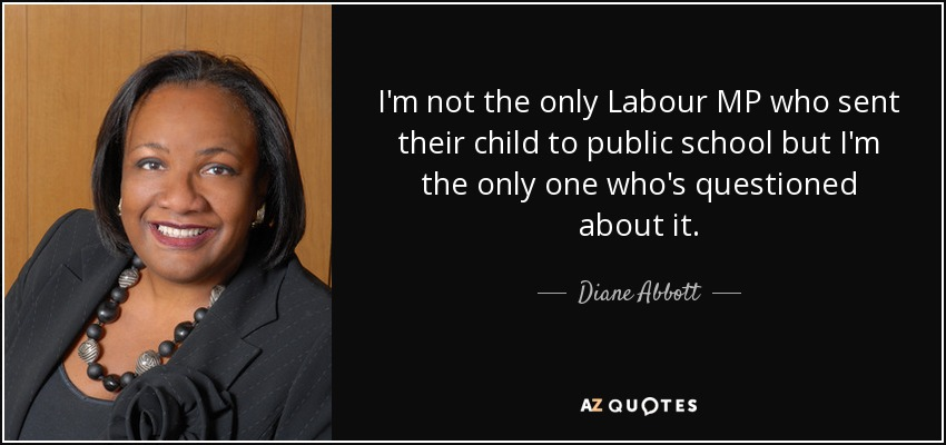 I'm not the only Labour MP who sent their child to public school but I'm the only one who's questioned about it. - Diane Abbott