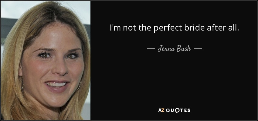 I'm not the perfect bride after all. - Jenna Bush