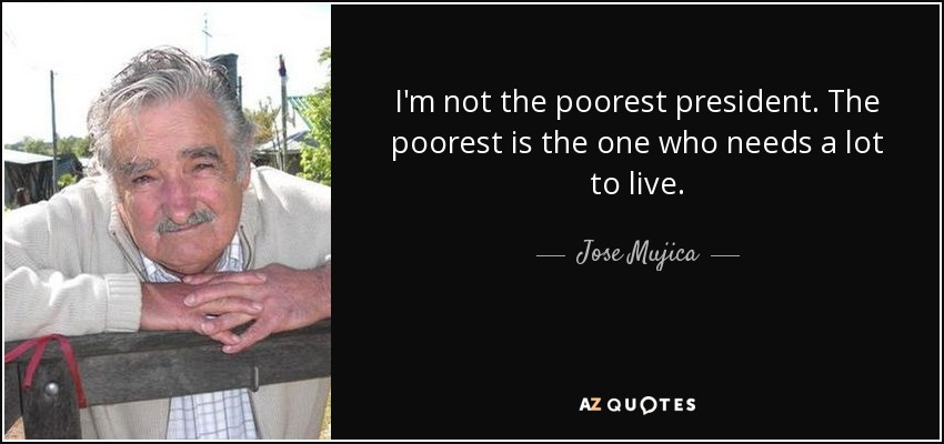 I'm not the poorest president. The poorest is the one who needs a lot to live. - Jose Mujica