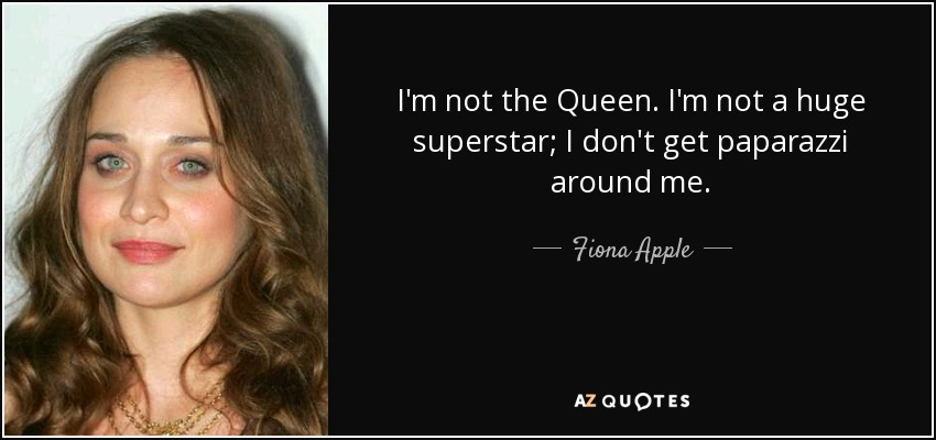 I'm not the Queen. I'm not a huge superstar; I don't get paparazzi around me. - Fiona Apple