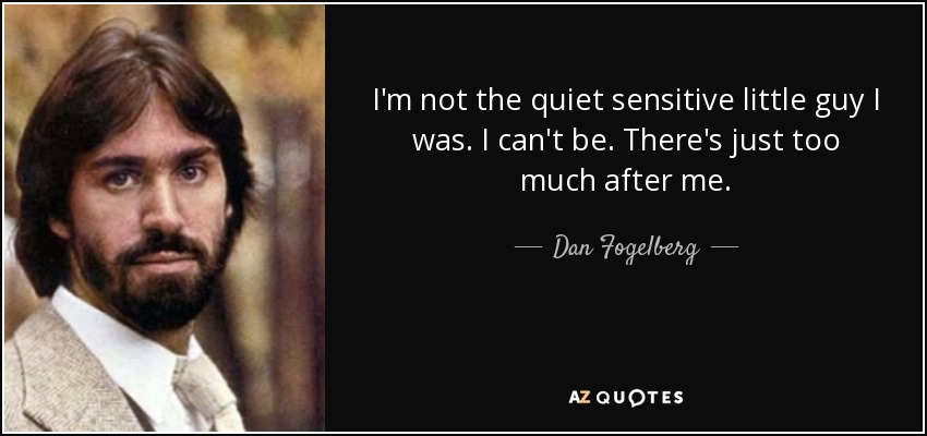 I'm not the quiet sensitive little guy I was. I can't be. There's just too much after me. - Dan Fogelberg
